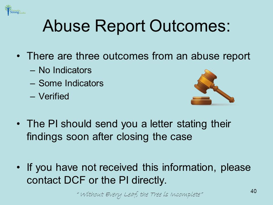 There are three outcomes from an abuse report –No Indicators –Some Indicators –Verified The PI should send you a letter stating their findings soon af