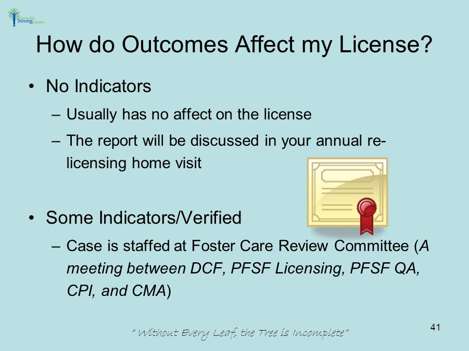 No Indicators –Usually has no affect on the license –The report will be discussed in your annual re- licensing home visit Some Indicators/Verified –Case is staffed at Foster Care Review Committee (A meeting between DCF, PFSF Licensing, PFSF QA, CPI, and CMA) How do Outcomes Affect my License.