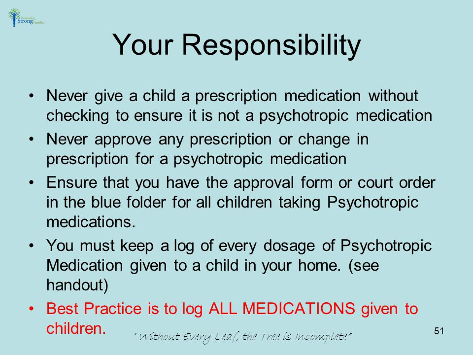 Never give a child a prescription medication without checking to ensure it is not a psychotropic medication Never approve any prescription or change in prescription for a psychotropic medication Ensure that you have the approval form or court order in the blue folder for all children taking Psychotropic medications.
