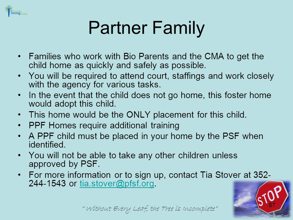 Partner Family Families who work with Bio Parents and the CMA to get the child home as quickly and safely as possible.