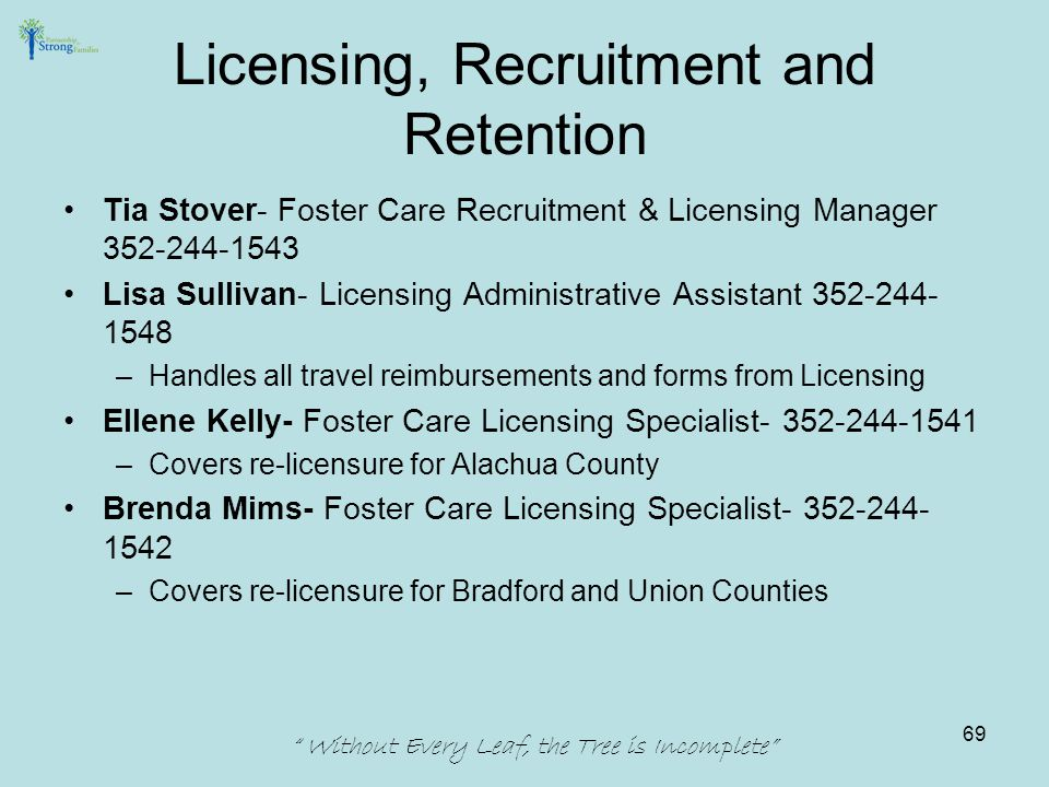 Licensing, Recruitment and Retention Tia Stover- Foster Care Recruitment & Licensing Manager 352-244-1543 Lisa Sullivan- Licensing Administrative Assistant 352-244- 1548 –Handles all travel reimbursements and forms from Licensing Ellene Kelly- Foster Care Licensing Specialist- 352-244-1541 –Covers re-licensure for Alachua County Brenda Mims- Foster Care Licensing Specialist- 352-244- 1542 –Covers re-licensure for Bradford and Union Counties Without Every Leaf, the Tree is Incomplete 69