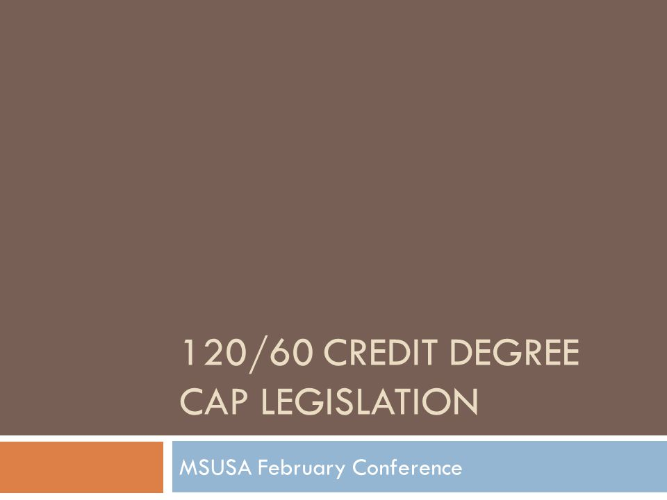 120/60 CREDIT DEGREE CAP LEGISLATION MSUSA February Conference