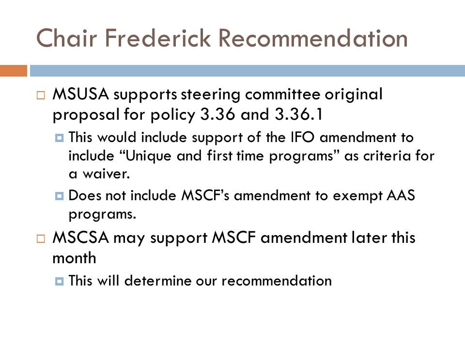 Chair Frederick Recommendation  MSUSA supports steering committee original proposal for policy 3.36 and 3.36.1  This would include support of the IFO amendment to include Unique and first time programs as criteria for a waiver.
