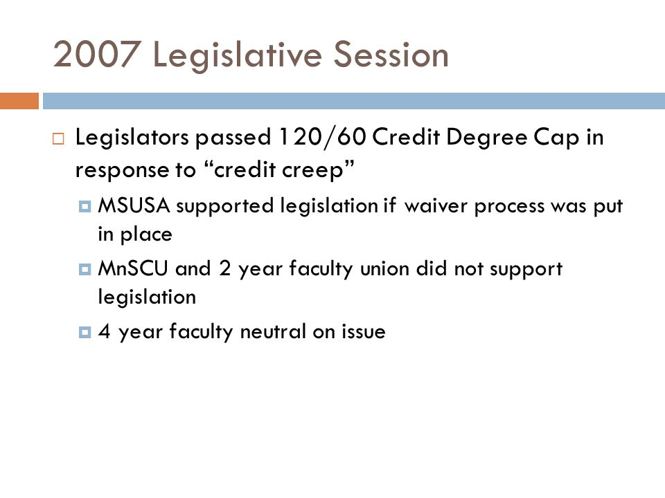 2007 Legislative Session  Legislators passed 120/60 Credit Degree Cap in response to credit creep  MSUSA supported legislation if waiver process was put in place  MnSCU and 2 year faculty union did not support legislation  4 year faculty neutral on issue