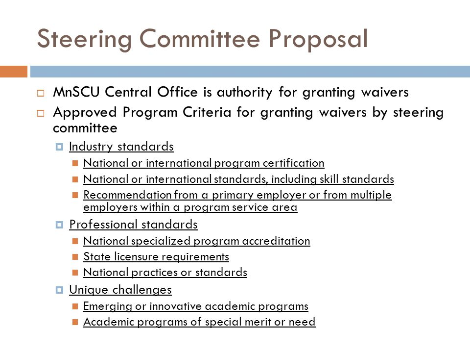 Steering Committee Proposal  MnSCU Central Office is authority for granting waivers  Approved Program Criteria for granting waivers by steering committee  Industry standards National or international program certification National or international standards, including skill standards Recommendation from a primary employer or from multiple employers within a program service area  Professional standards National specialized program accreditation State licensure requirements National practices or standards  Unique challenges Emerging or innovative academic programs Academic programs of special merit or need
