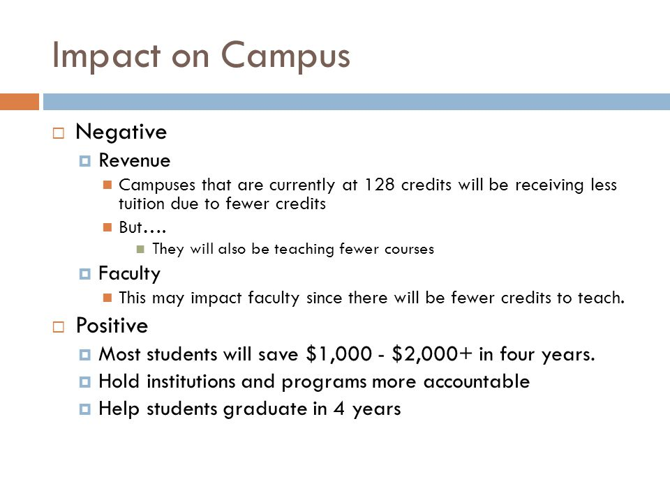 Impact on Campus  Negative  Revenue Campuses that are currently at 128 credits will be receiving less tuition due to fewer credits But….