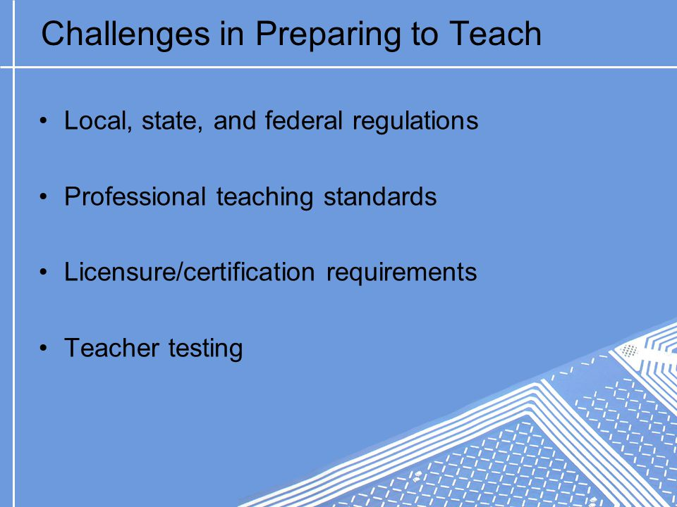 Challenges in Preparing to Teach Local, state, and federal regulations Professional teaching standards Licensure/certification requirements Teacher testing