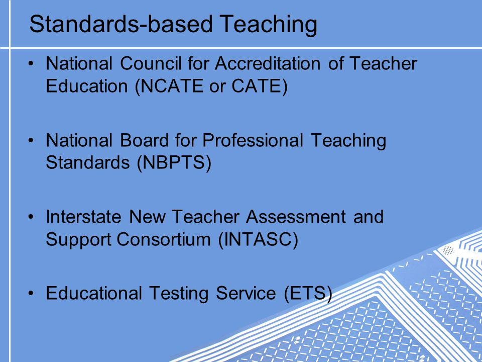 Standards-based Teaching National Council for Accreditation of Teacher Education (NCATE or CATE) National Board for Professional Teaching Standards (NBPTS) Interstate New Teacher Assessment and Support Consortium (INTASC) Educational Testing Service (ETS)