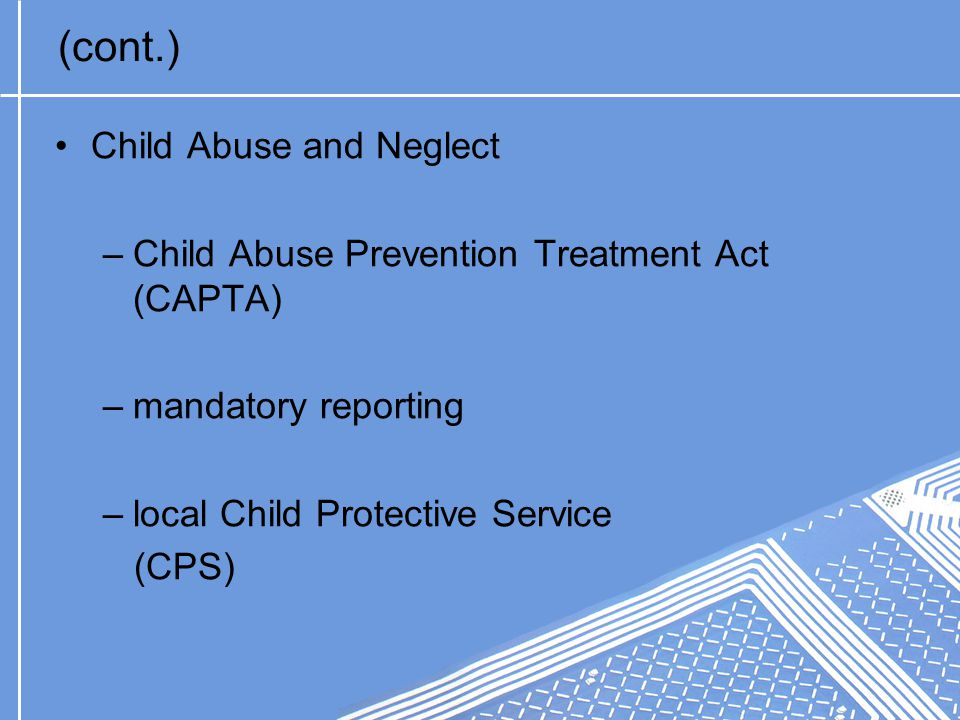 (cont.) Child Abuse and Neglect –Child Abuse Prevention Treatment Act (CAPTA) –mandatory reporting –local Child Protective Service (CPS)