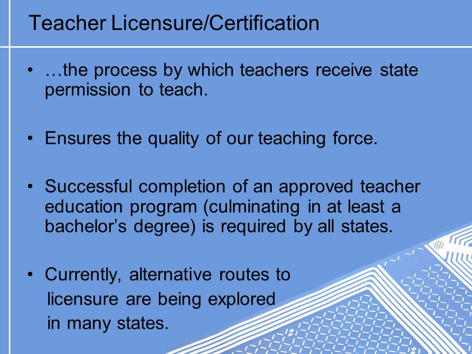 Teacher Licensure/Certification …the process by which teachers receive state permission to teach.