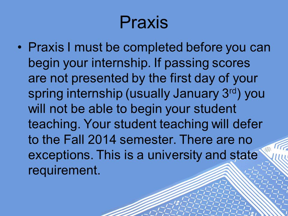 Praxis Praxis I must be completed before you can begin your internship.