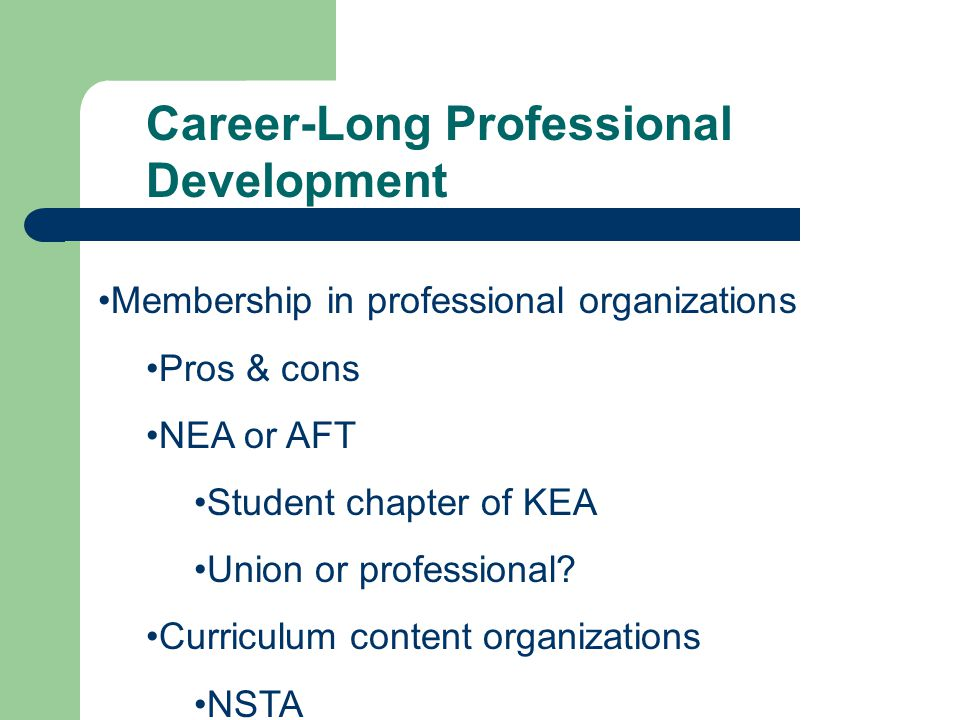 Career-Long Professional Development Membership in professional organizations Pros & cons NEA or AFT Student chapter of KEA Union or professional.