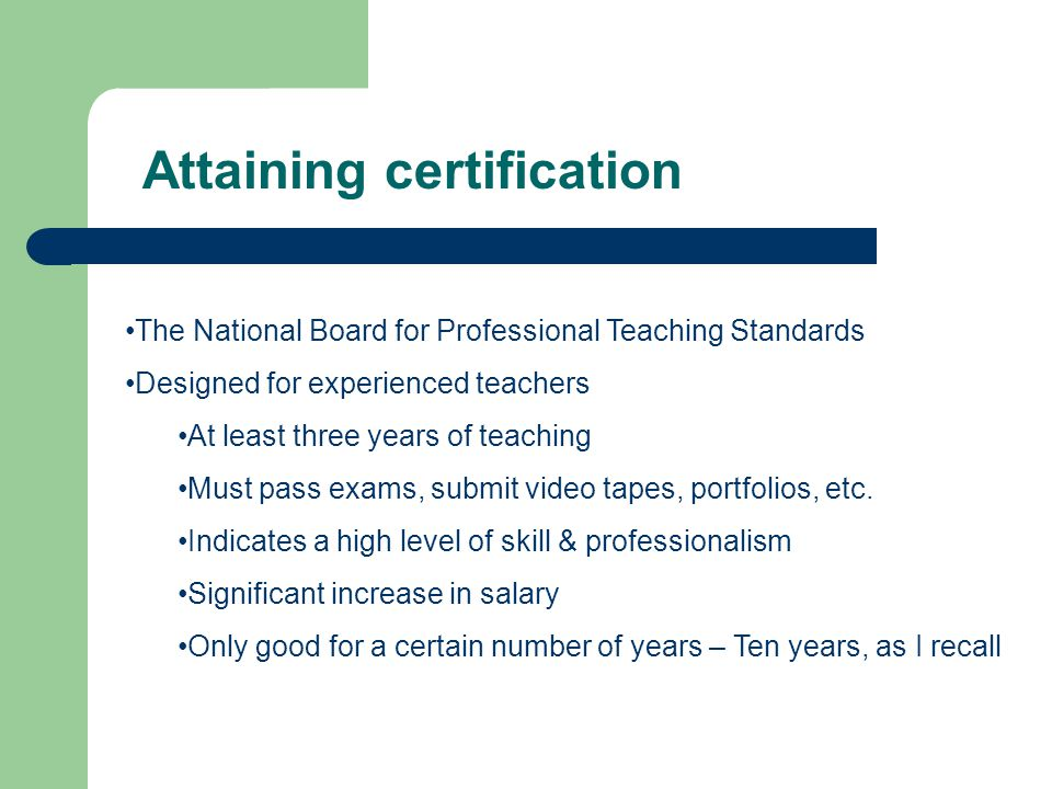 Attaining certification The National Board for Professional Teaching Standards Designed for experienced teachers At least three years of teaching Must pass exams, submit video tapes, portfolios, etc.