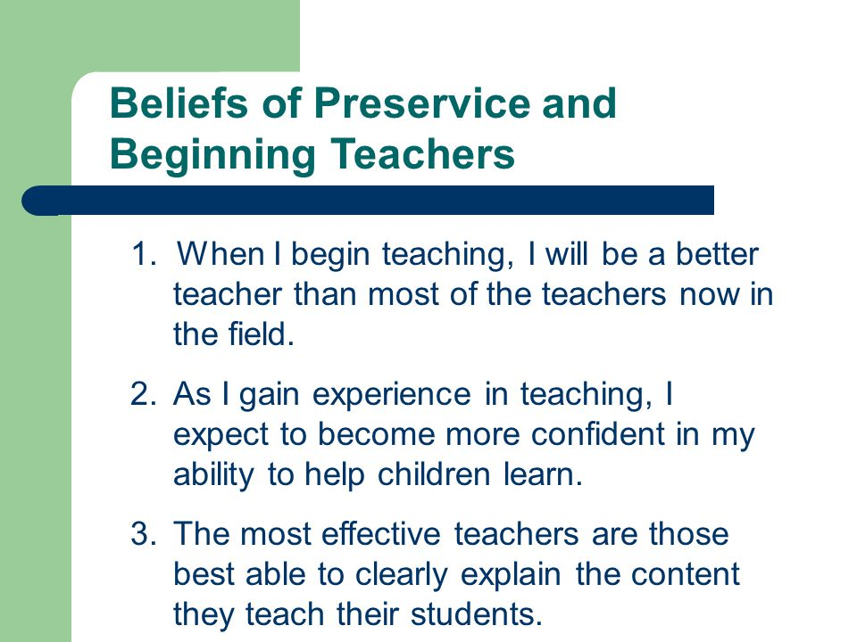 Beliefs of Preservice and Beginning Teachers 4.I will learn about most of the important aspects of teaching when I get into a classroom.