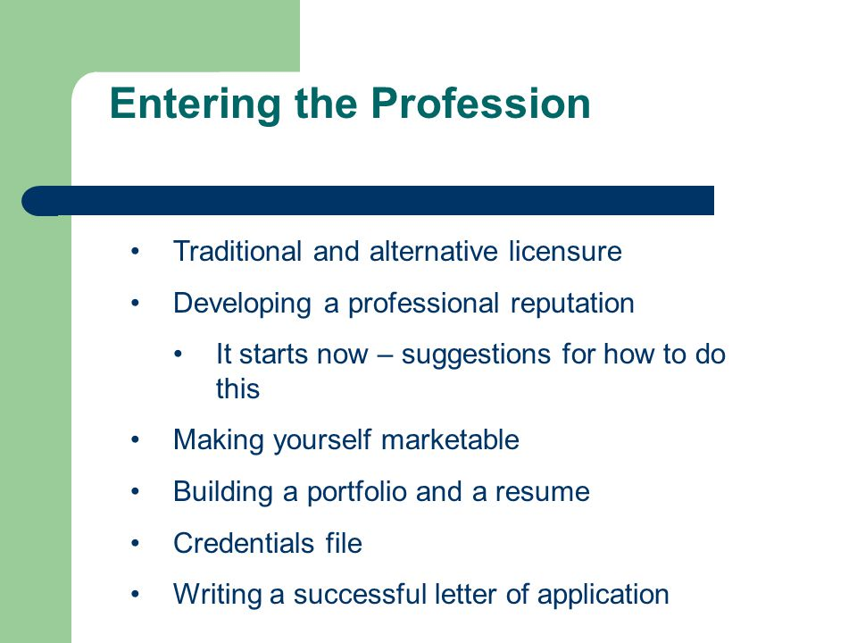 Entering the Profession Traditional and alternative licensure Developing a professional reputation It starts now – suggestions for how to do this Making yourself marketable Building a portfolio and a resume Credentials file Writing a successful letter of application