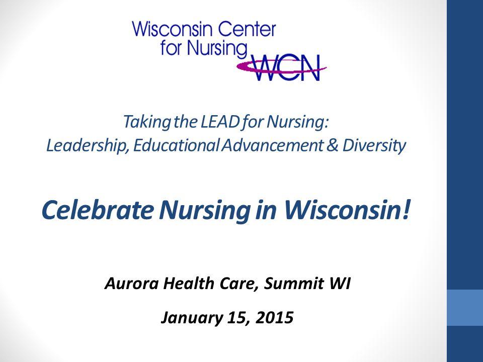 Aurora Health Care, Summit WI January 15, 2015 Taking the LEAD for Nursing: Leadership, Educational Advancement & Diversity Celebrate Nursing in Wisco