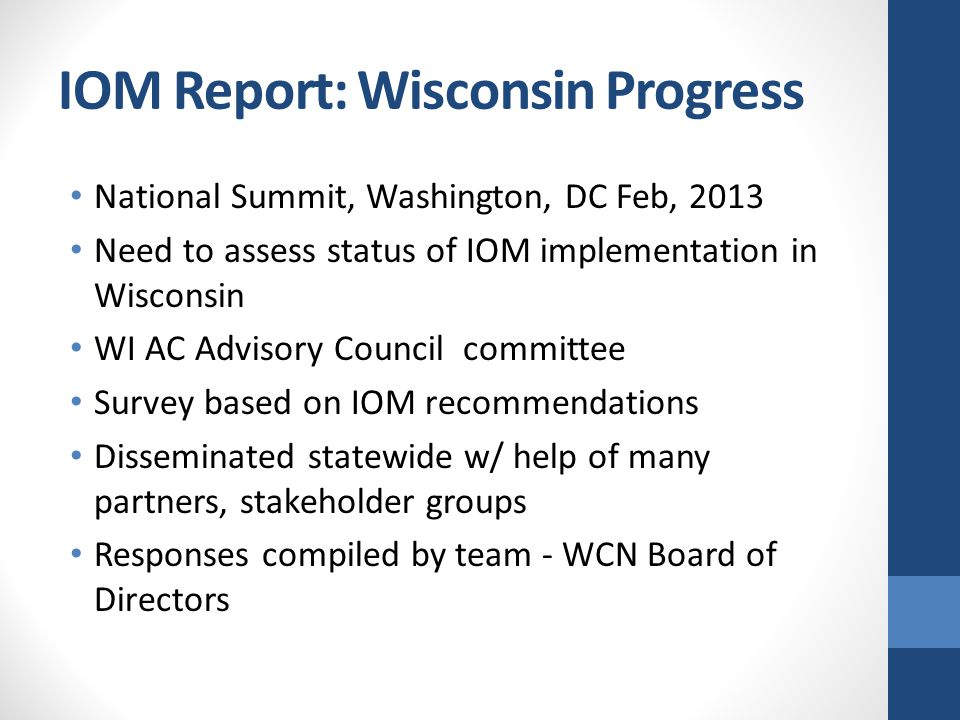 IOM Report: Wisconsin Progress National Summit, Washington, DC Feb, 2013 Need to assess status of IOM implementation in Wisconsin WI AC Advisory Council committee Survey based on IOM recommendations Disseminated statewide w/ help of many partners, stakeholder groups Responses compiled by team - WCN Board of Directors