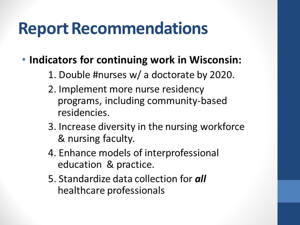 Report Recommendations Indicators for continuing work in Wisconsin: 1. Double #nurses w/ a doctorate by 2020. 2. Implement more nurse residency progra