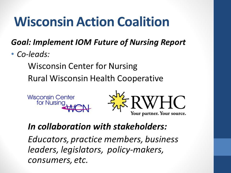 Wisconsin Action Coalition Goal: Implement IOM Future of Nursing Report Co-leads: Wisconsin Center for Nursing Rural Wisconsin Health Cooperative In collaboration with stakeholders: Educators, practice members, business leaders, legislators, policy-makers, consumers, etc.