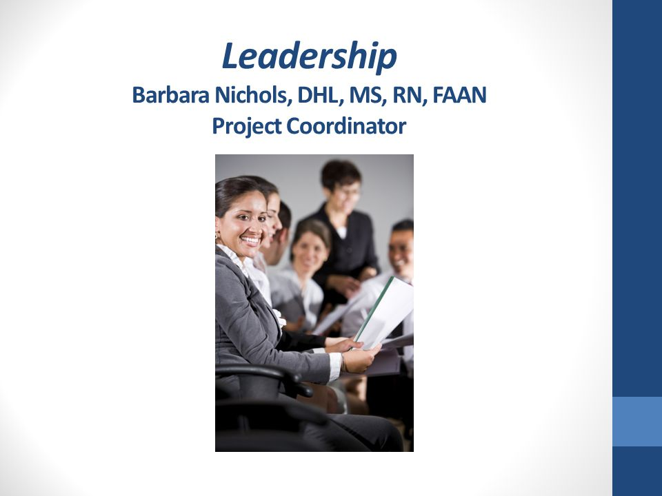 Leadership Barbara Nichols, DHL, MS, RN, FAAN Project Coordinator