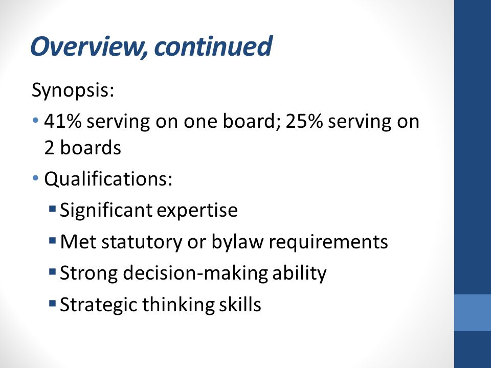 Overview, continued Synopsis: 41% serving on one board; 25% serving on 2 boards Qualifications:  Significant expertise  Met statutory or bylaw requirements  Strong decision-making ability  Strategic thinking skills