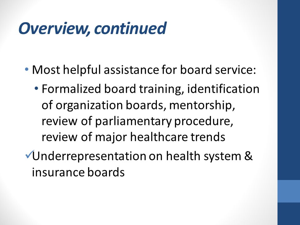 Overview, continued Most helpful assistance for board service: Formalized board training, identification of organization boards, mentorship, review of parliamentary procedure, review of major healthcare trends Underrepresentation on health system & insurance boards