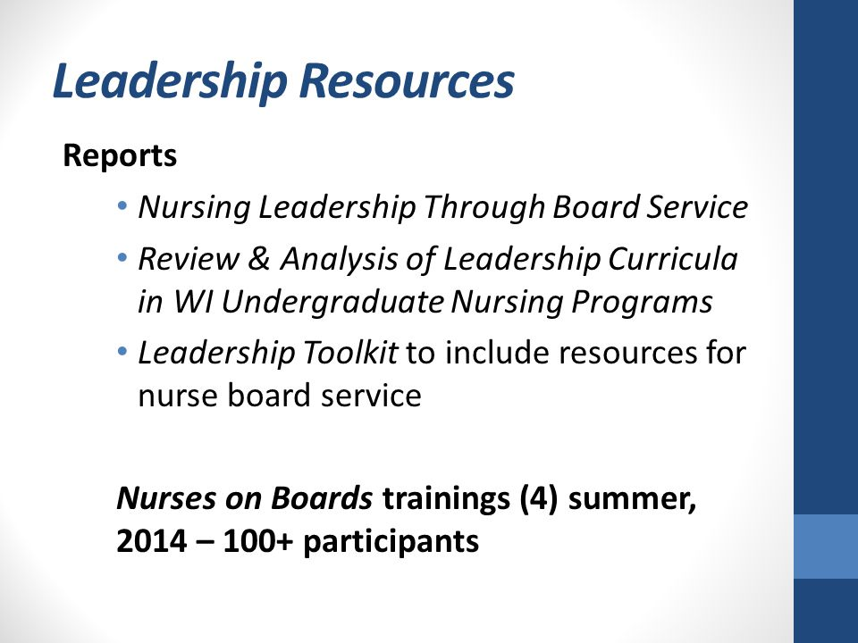 Leadership Resources Reports Nursing Leadership Through Board Service Review & Analysis of Leadership Curricula in WI Undergraduate Nursing Programs Leadership Toolkit to include resources for nurse board service Nurses on Boards trainings (4) summer, 2014 – 100+ participants
