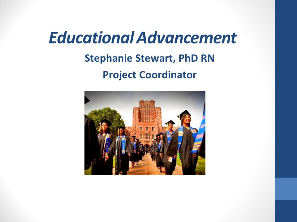 Educational Advancement Stephanie Stewart, PhD RN Project Coordinator