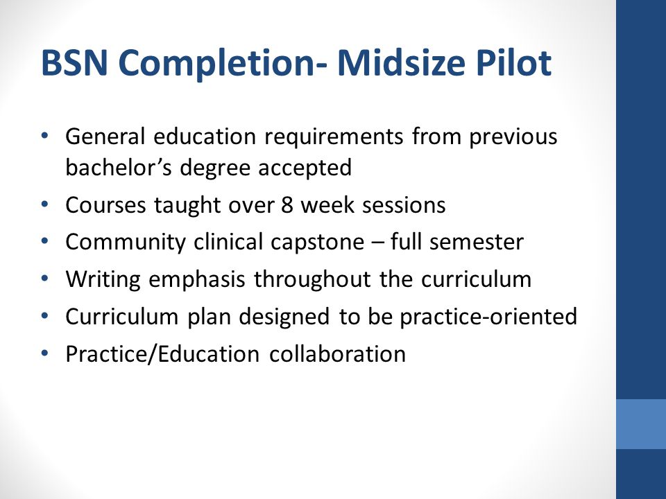 BSN Completion- Midsize Pilot General education requirements from previous bachelor's degree accepted Courses taught over 8 week sessions Community clinical capstone – full semester Writing emphasis throughout the curriculum Curriculum plan designed to be practice-oriented Practice/Education collaboration