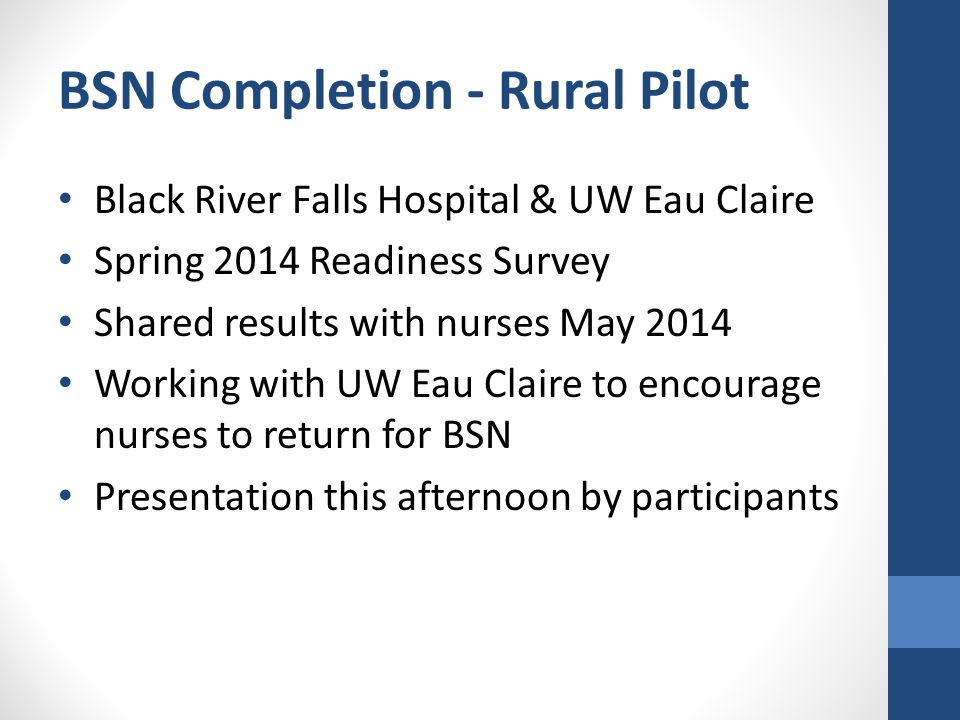 BSN Completion - Rural Pilot Black River Falls Hospital & UW Eau Claire Spring 2014 Readiness Survey Shared results with nurses May 2014 Working with UW Eau Claire to encourage nurses to return for BSN Presentation this afternoon by participants