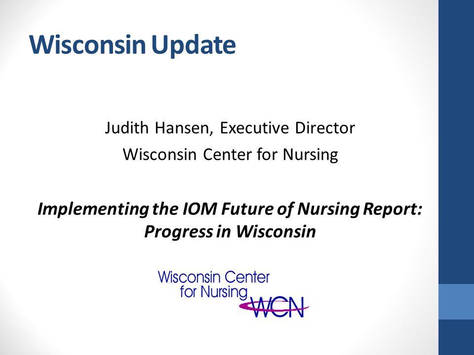 Wisconsin Update Judith Hansen, Executive Director Wisconsin Center for Nursing Implementing the IOM Future of Nursing Report: Progress in Wisconsin