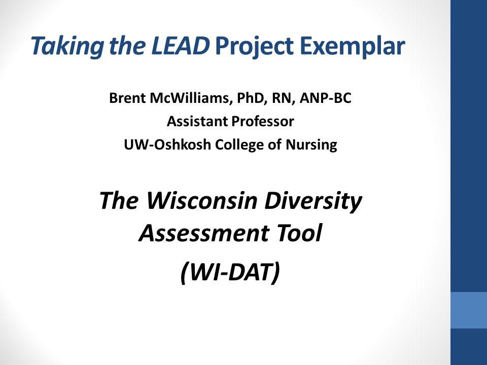 Taking the LEAD Project Exemplar Brent McWilliams, PhD, RN, ANP-BC Assistant Professor UW-Oshkosh College of Nursing The Wisconsin Diversity Assessmen