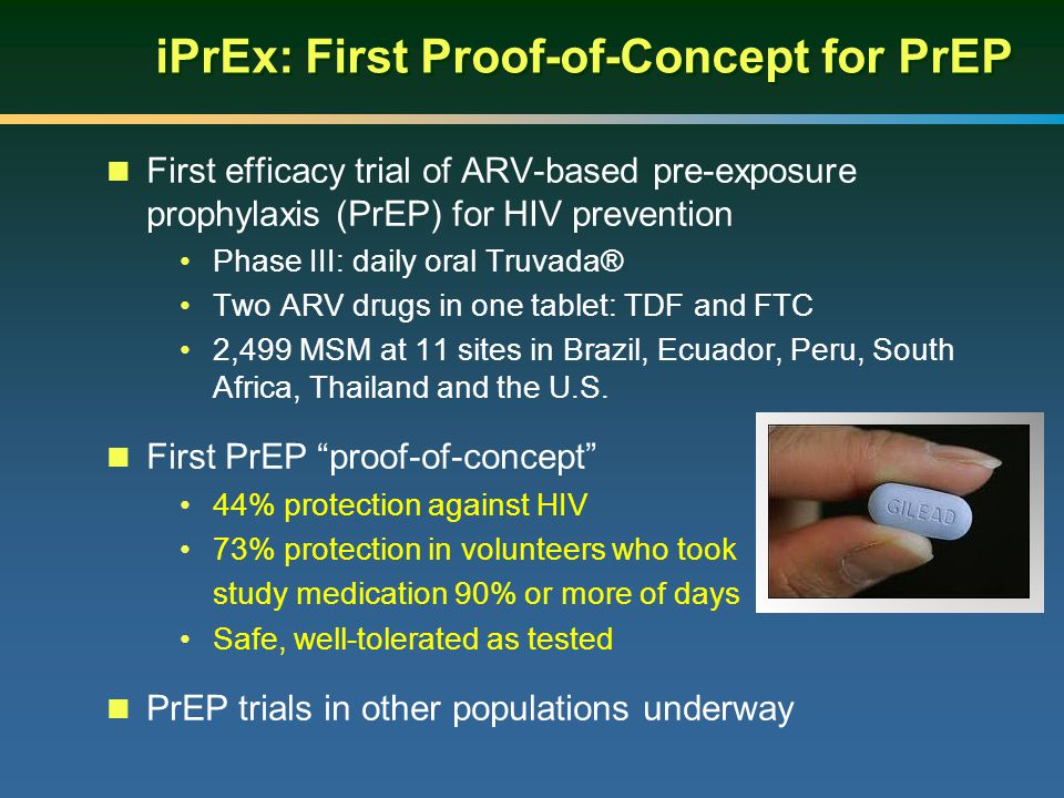 iPrEx: First Proof-of-Concept for PrEP First efficacy trial of ARV-based pre-exposure prophylaxis (PrEP) for HIV prevention Phase III: daily oral Truvada® Two ARV drugs in one tablet: TDF and FTC 2,499 MSM at 11 sites in Brazil, Ecuador, Peru, South Africa, Thailand and the U.S.