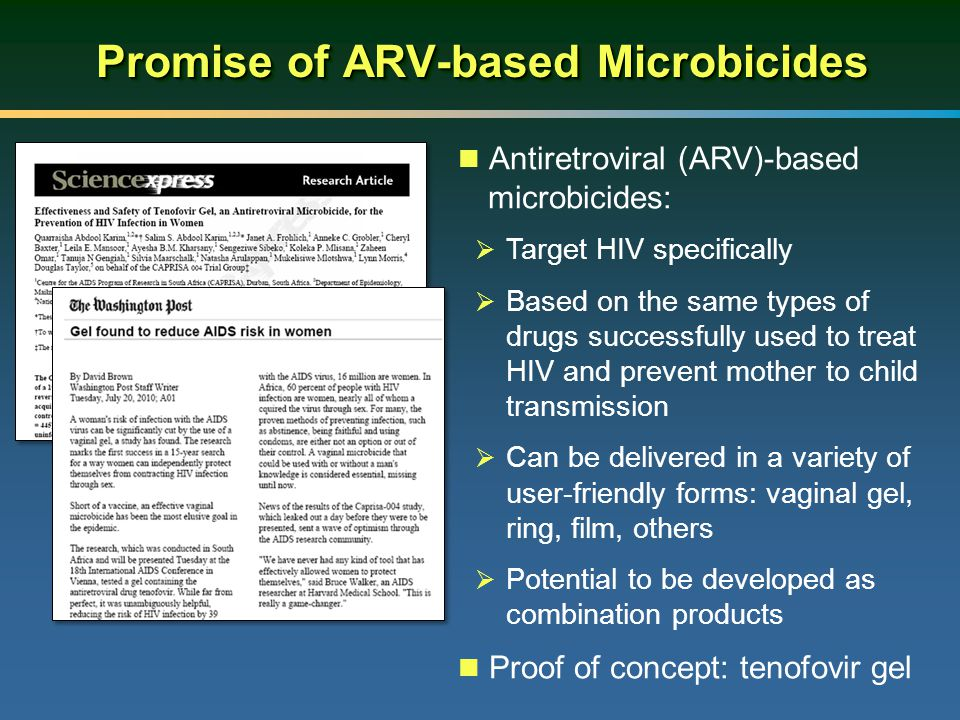 Promise of ARV-based Microbicides Antiretroviral (ARV)-based microbicides:  Target HIV specifically  Based on the same types of drugs successfully used to treat HIV and prevent mother to child transmission  Can be delivered in a variety of user-friendly forms: vaginal gel, ring, film, others  Potential to be developed as combination products Proof of concept: tenofovir gel