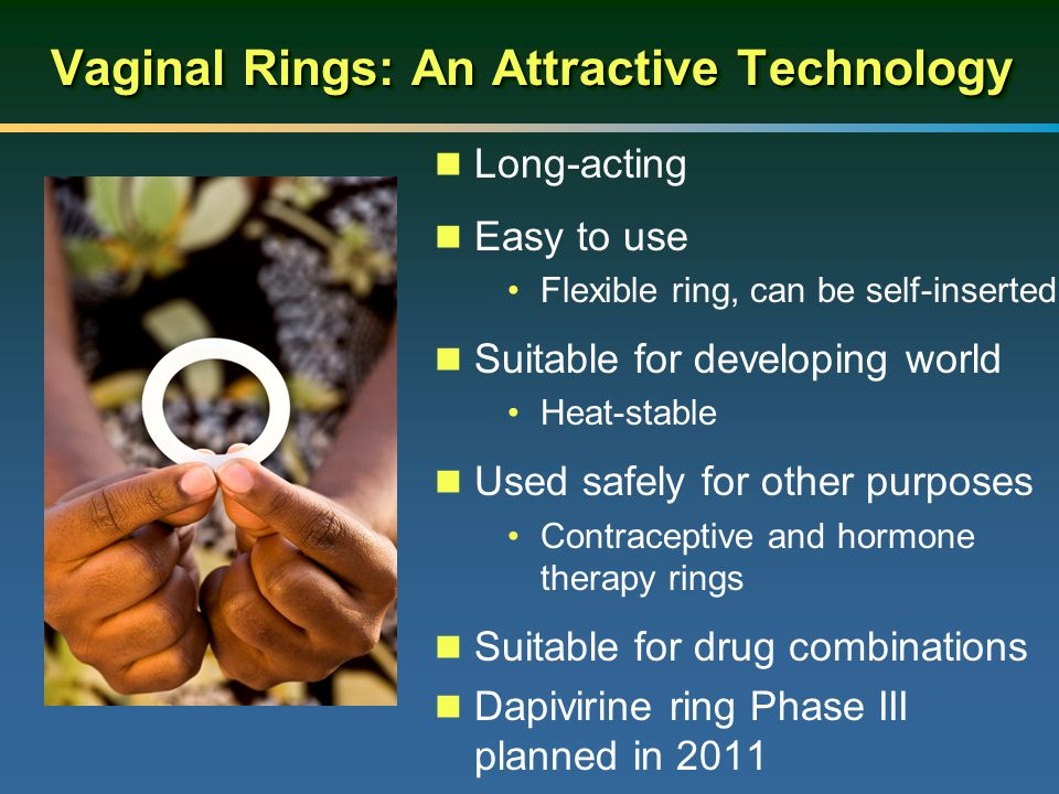 Vaginal Rings: An Attractive Technology Long-acting Easy to use Flexible ring, can be self-inserted Suitable for developing world Heat-stable Used saf