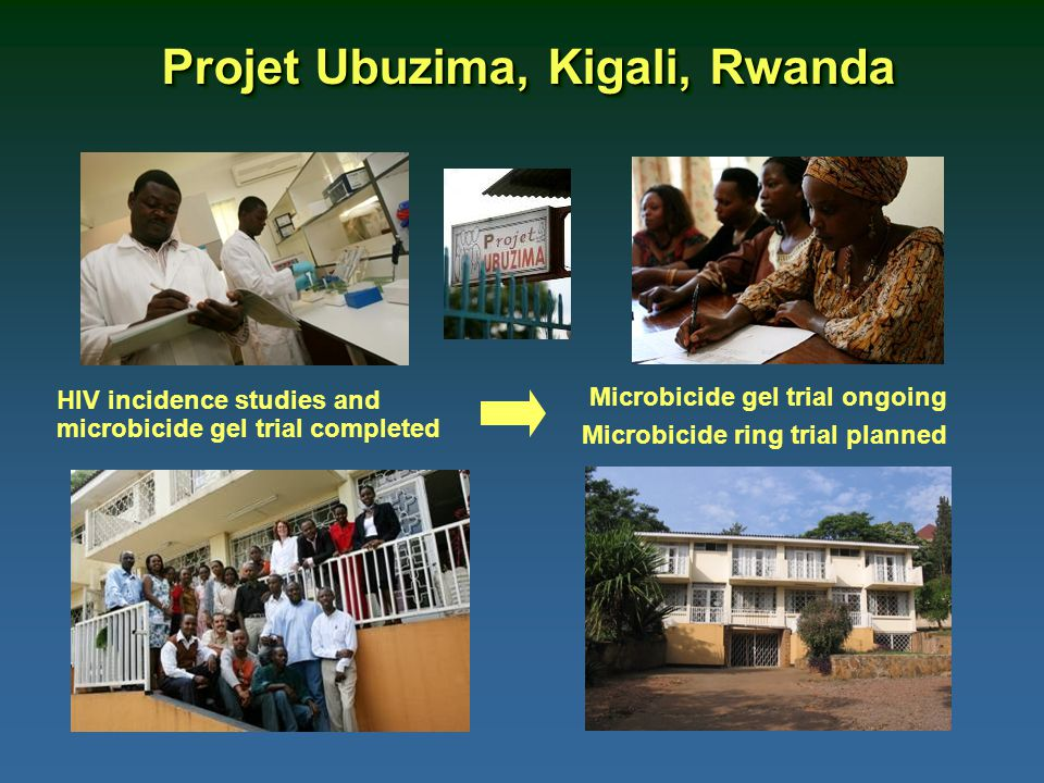 Projet Ubuzima, Kigali, Rwanda HIV incidence studies and microbicide gel trial completed Microbicide gel trial ongoing Microbicide ring trial planned