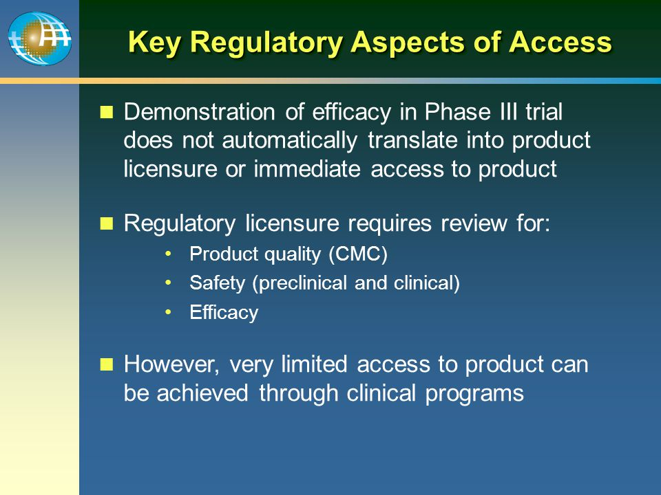 Key Regulatory Aspects of Access Demonstration of efficacy in Phase III trial does not automatically translate into product licensure or immediate acc