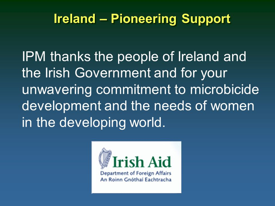 Ireland – Pioneering Support IPM thanks the people of Ireland and the Irish Government and for your unwavering commitment to microbicide development and the needs of women in the developing world.