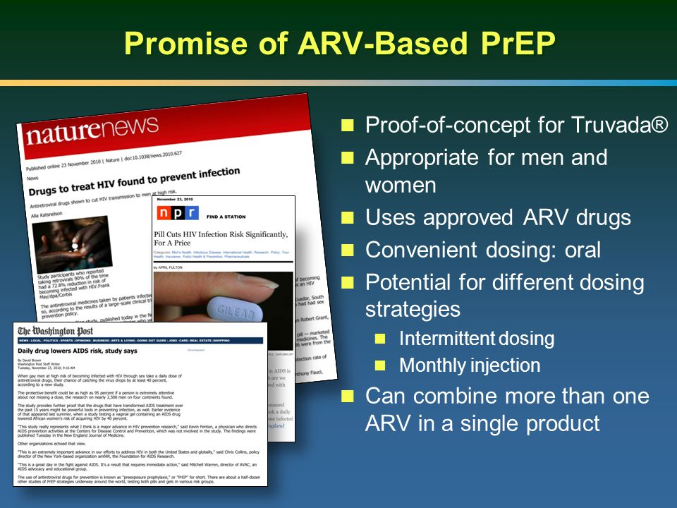 Promise of ARV-Based PrEP Proof-of-concept for Truvada® Appropriate for men and women Uses approved ARV drugs Convenient dosing: oral Potential for different dosing strategies Intermittent dosing Monthly injection Can combine more than one ARV in a single product