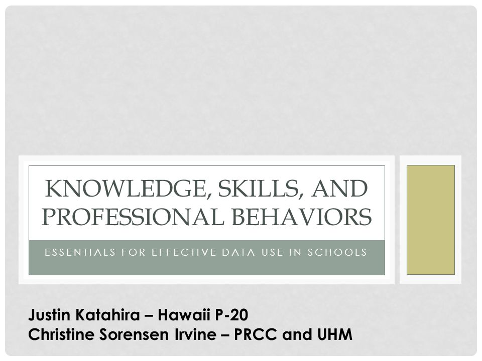 ESSENTIALS FOR EFFECTIVE DATA USE IN SCHOOLS KNOWLEDGE, SKILLS, AND PROFESSIONAL BEHAVIORS Justin Katahira – Hawaii P-20 Christine Sorensen Irvine – P