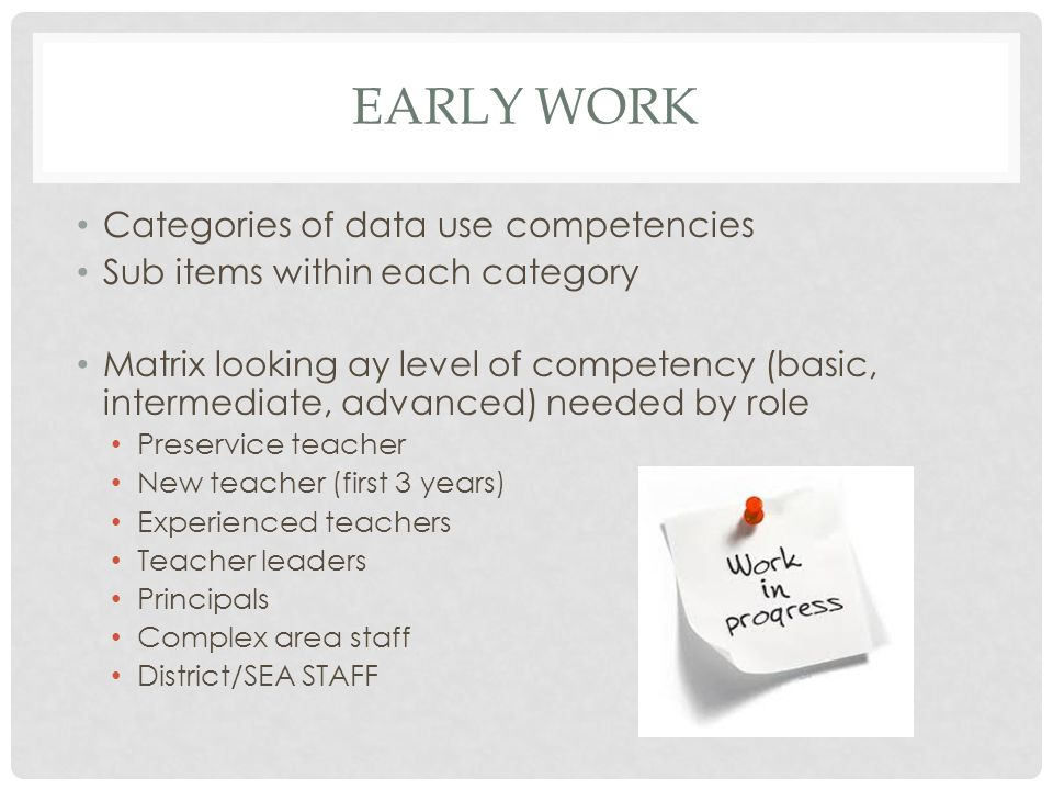 EARLY WORK Categories of data use competencies Sub items within each category Matrix looking ay level of competency (basic, intermediate, advanced) needed by role Preservice teacher New teacher (first 3 years) Experienced teachers Teacher leaders Principals Complex area staff District/SEA STAFF