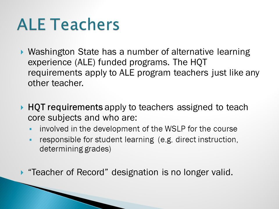  Washington State has a number of alternative learning experience (ALE) funded programs. The HQT requirements apply to ALE program teachers just like