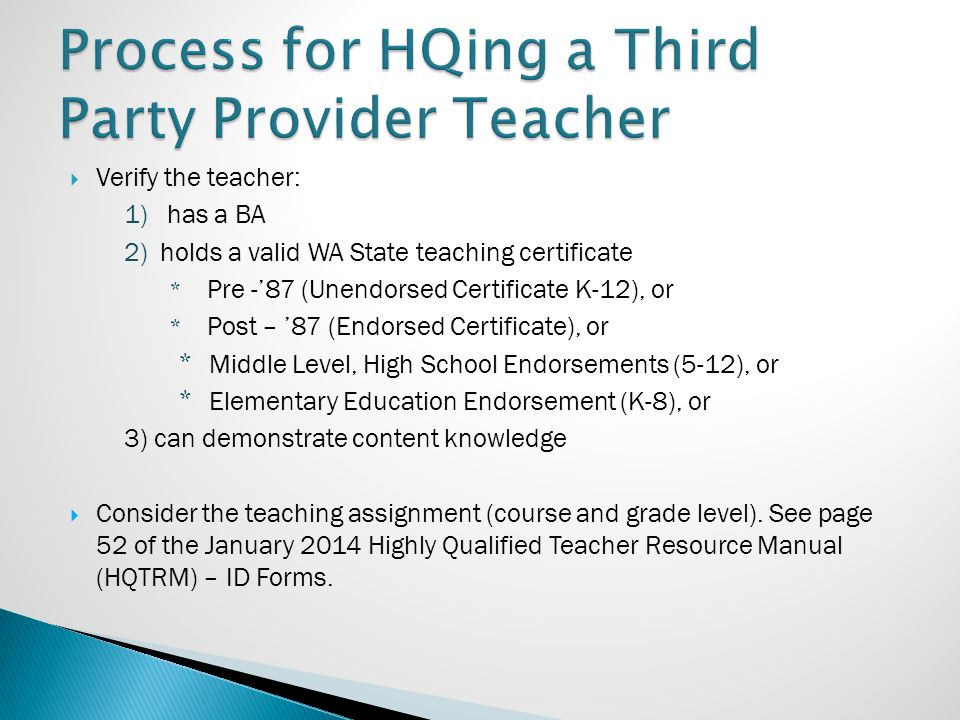  Verify the teacher: 1) has a BA 2)holds a valid WA State teaching certificate * Pre -'87 (Unendorsed Certificate K-12), or * Post – '87 (Endorsed Ce