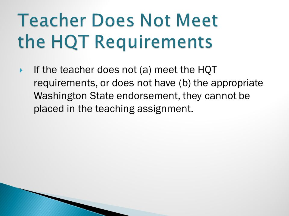  If the teacher does not (a) meet the HQT requirements, or does not have (b) the appropriate Washington State endorsement, they cannot be placed in t
