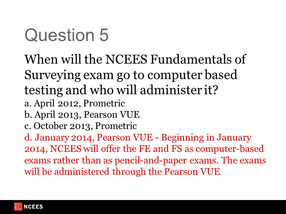 Question 5 When will the NCEES Fundamentals of Surveying exam go to computer based testing and who will administer it.