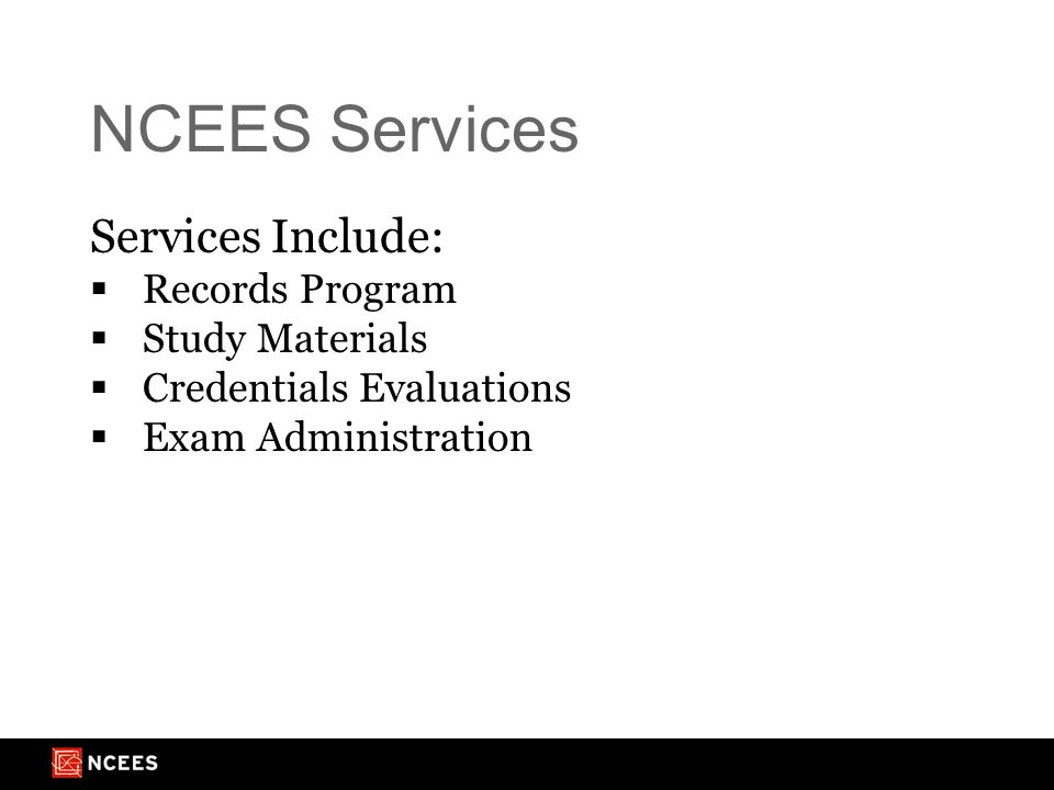 NCEES Services Services Include:  Records Program  Study Materials  Credentials Evaluations  Exam Administration