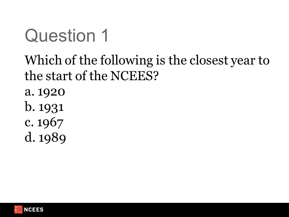 Question 1 Which of the following is the closest year to the start of the NCEES.