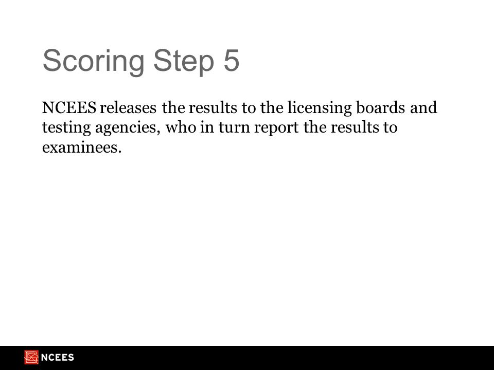 Scoring Step 5 NCEES releases the results to the licensing boards and testing agencies, who in turn report the results to examinees.