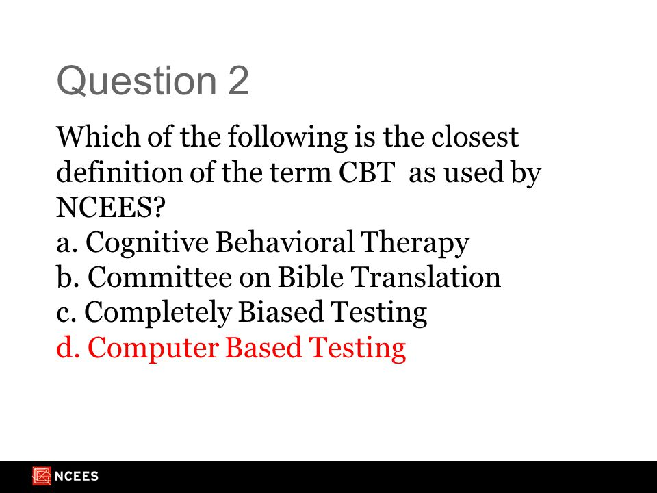 Question 2 Which of the following is the closest definition of the term CBT as used by NCEES.