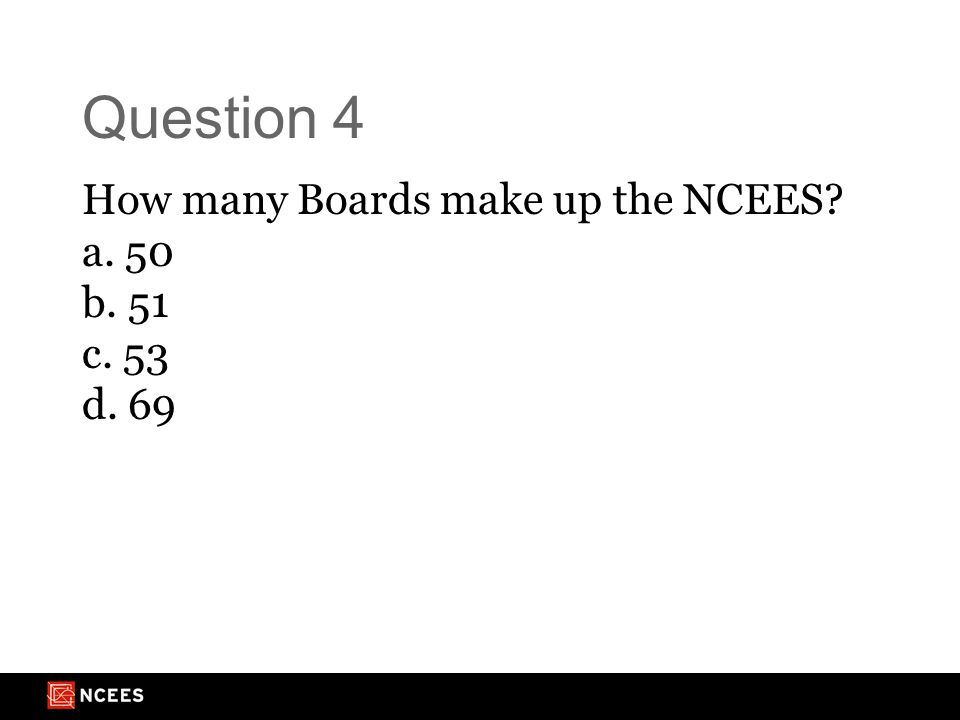 Question 4 How many Boards make up the NCEES? a. 50 b. 51 c. 53 d. 69